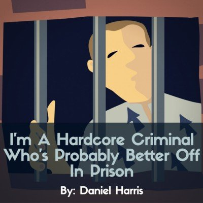 I'm A Hardcore Criminal Who's Probably Better Off In Prison