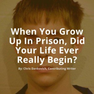 When You Grow Up In Prison, Did Your Life Ever Really Begin-