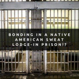 Bonding In A Native American Sweat Lodge -- in Prison!?